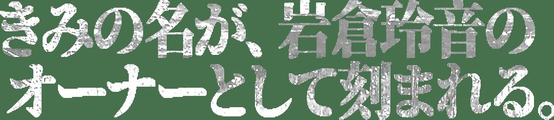 きみの名が、岩倉玲音のオーナーとして刻まれる。